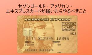 セゾンゴールド・アメリカンエキスプレスカードが届いたらやるべきこと