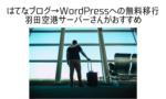 はてなブログからWordPressへ無料移行 羽田空港サーバーがおすすめ