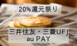 【三井住友】【三菱UFJニコス】【au PAY】20%還元キャンペーン