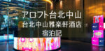 台湾旅行記①【アロフト台北中山】台北中山雅楽軒酒店 ブログ宿泊記