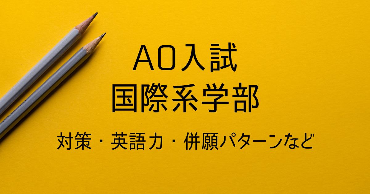 国際系学部のAO入試①(総合型選抜)英語力と対策 デメリットは?